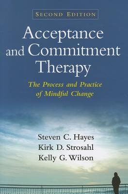 Acceptance and Commitment Therapy By Hayes, Steven C./ Strosahl, Kirk D., Ph.D./ Wilson, Kelly G.